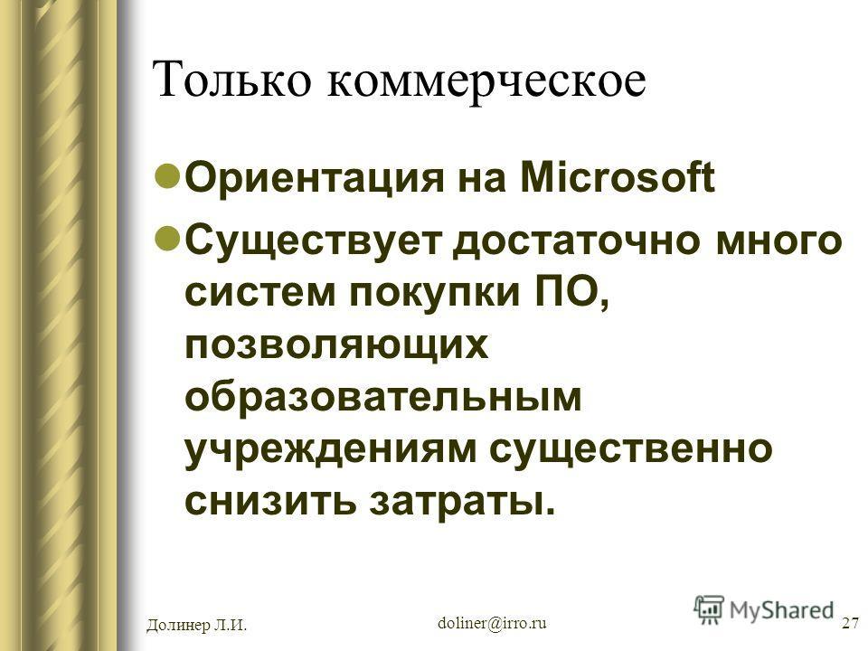 Долинер Л.И. doliner@irro.ru27 Только коммерческое Ориентация на Microsoft Существует достаточно много систем покупки ПО, позволяющих образовательным учреждениям существенно снизить затраты.