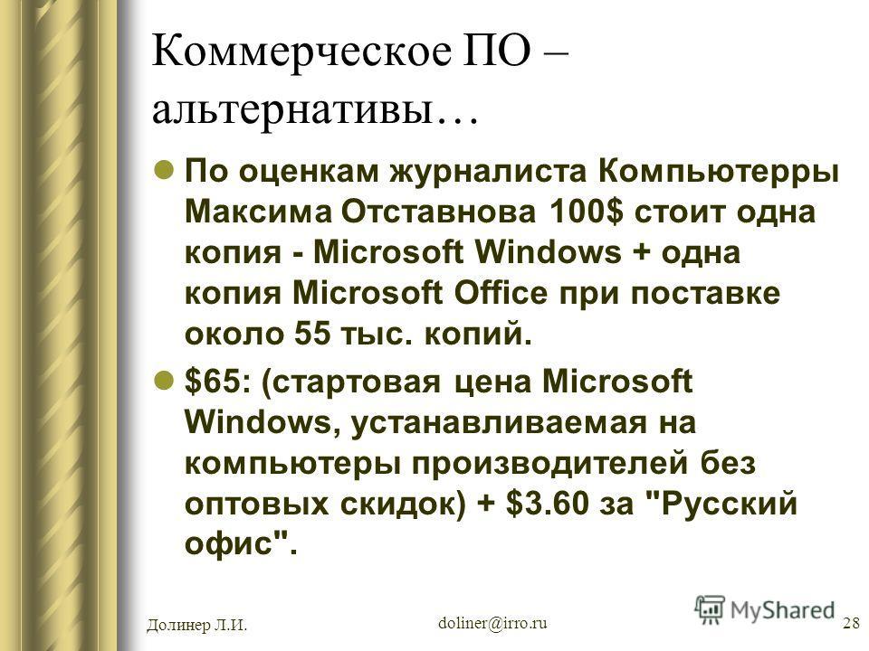 Долинер Л.И. doliner@irro.ru28 Коммерческое ПО – альтернативы… По оценкам журналиста Компьютерры Максима Отставнова 100$ стоит одна копия - Microsoft Windows + одна копия Microsoft Office при поставке около 55 тыс. копий. $65: (стартовая цена Microso