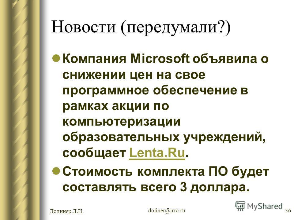 Долинер Л.И. doliner@irro.ru36 Новости (передумали?) Компания Microsoft объявила о снижении цен на свое программное обеспечение в рамках акции по компьютеризации образовательных учреждений, сообщает Lenta.Ru.Lenta.Ru Стоимость комплекта ПО будет сост