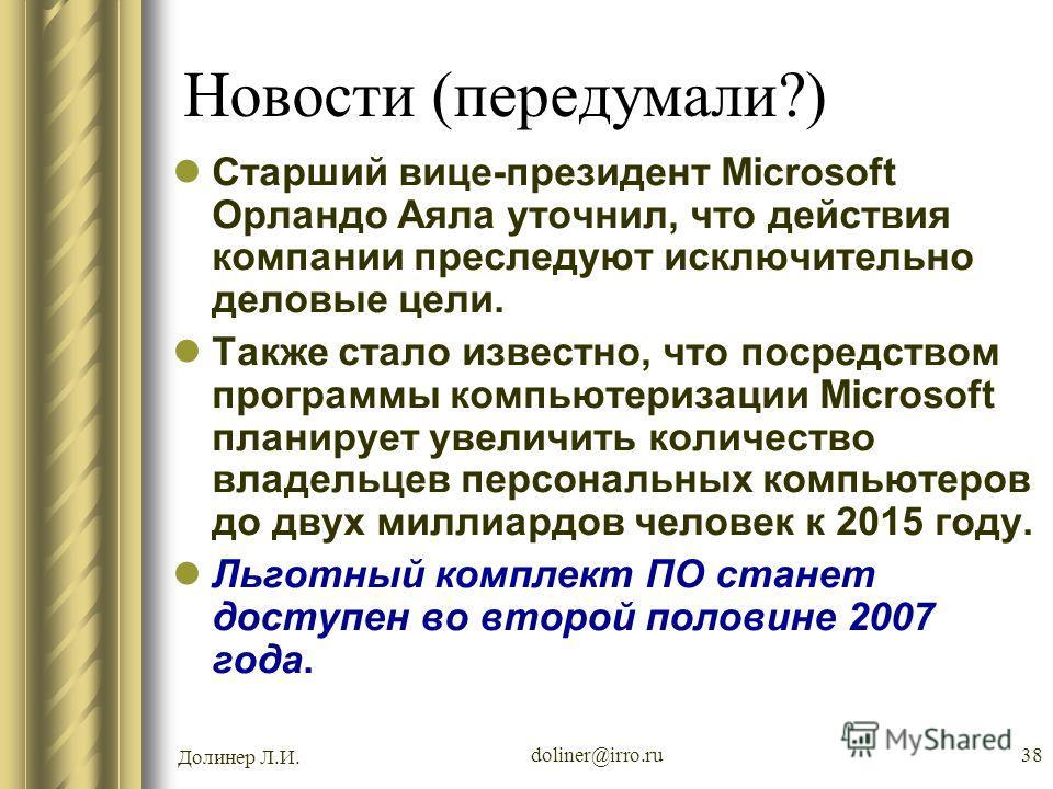 Долинер Л.И. doliner@irro.ru38 Новости (передумали?) Старший вице-президент Microsoft Орландо Аяла уточнил, что действия компании преследуют исключительно деловые цели. Также стало известно, что посредством программы компьютеризации Microsoft планиру