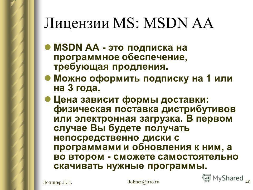 Долинер Л.И. doliner@irro.ru40 Лицензии MS: MSDN AA MSDN AA - это подписка на программное обеспечение, требующая продления. Можно оформить подписку на 1 или на 3 года. Цена зависит формы доставки: физическая поставка дистрибутивов или электронная заг