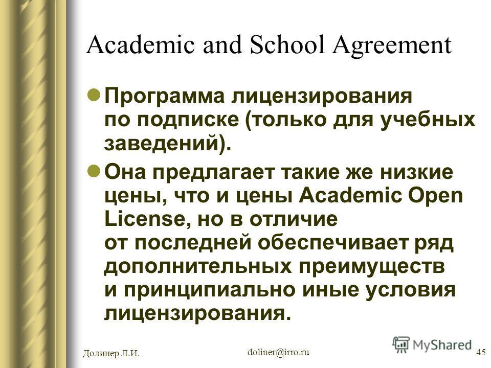 Долинер Л.И. doliner@irro.ru45 Academic and School Agreement Программа лицензирования по подписке (только для учебных заведений). Она предлагает такие же низкие цены, что и цены Academic Open License, но в отличие от последней обеспечивает ряд дополн