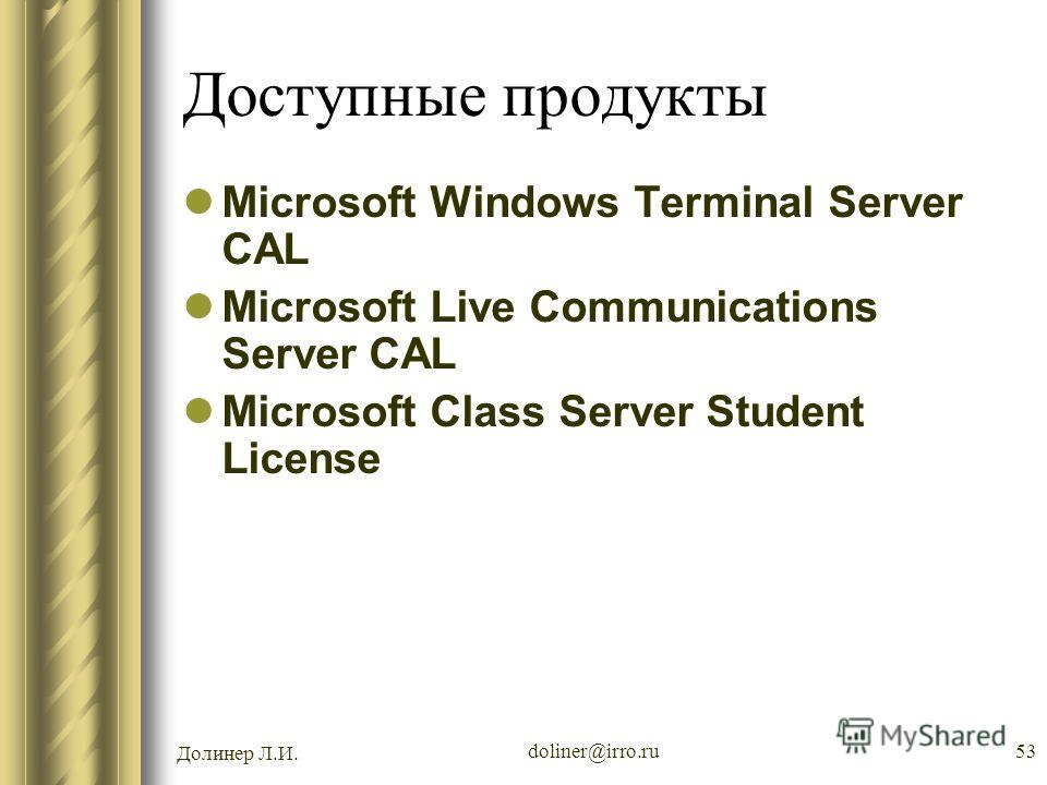 Долинер Л.И. doliner@irro.ru53 Доступные продукты Microsoft Windows Terminal Server CAL Microsoft Live Communications Server CAL Microsoft Class Server Student License