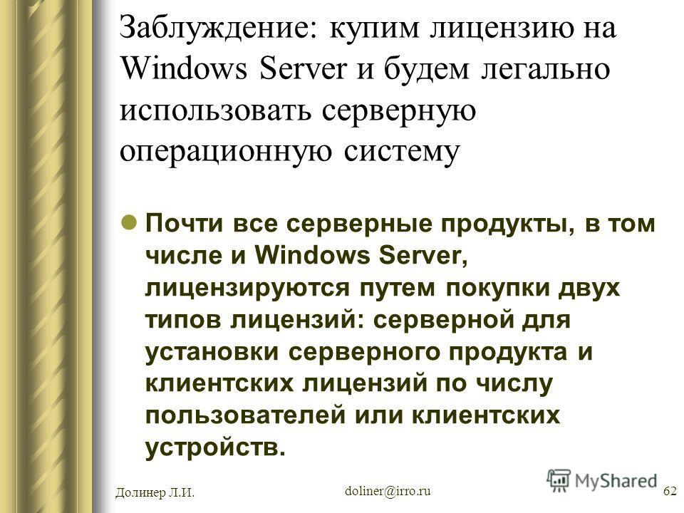 Долинер Л.И. doliner@irro.ru62 Заблуждение: купим лицензию на Windows Server и будем легально использовать серверную операционную систему Почти все серверные продукты, в том числе и Windows Server, лицензируются путем покупки двух типов лицензий: сер