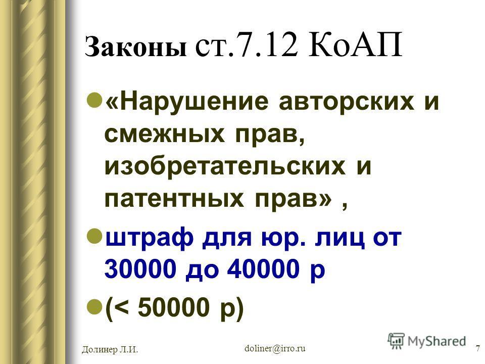 Долинер Л.И. doliner@irro.ru7 Законы ст.7.12 КоАП «Нарушение авторских и смежных прав, изобретательских и патентных прав», штраф для юр. лиц от 30000 до 40000 р (< 50000 р)
