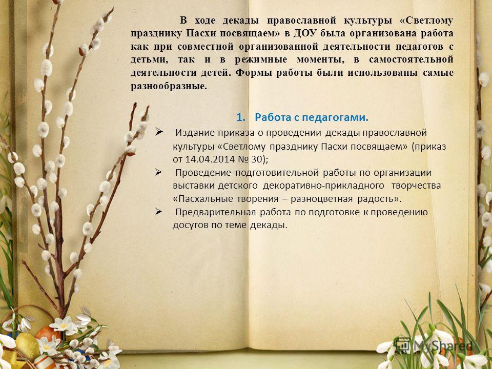 В ходе декады православной культуры «Светлому празднику Пасхи посвящаем» в ДОУ была организована работа как при совместной организованной деятельности педагогов с детьми, так и в режимные моменты, в самостоятельной деятельности детей. Формы работы бы