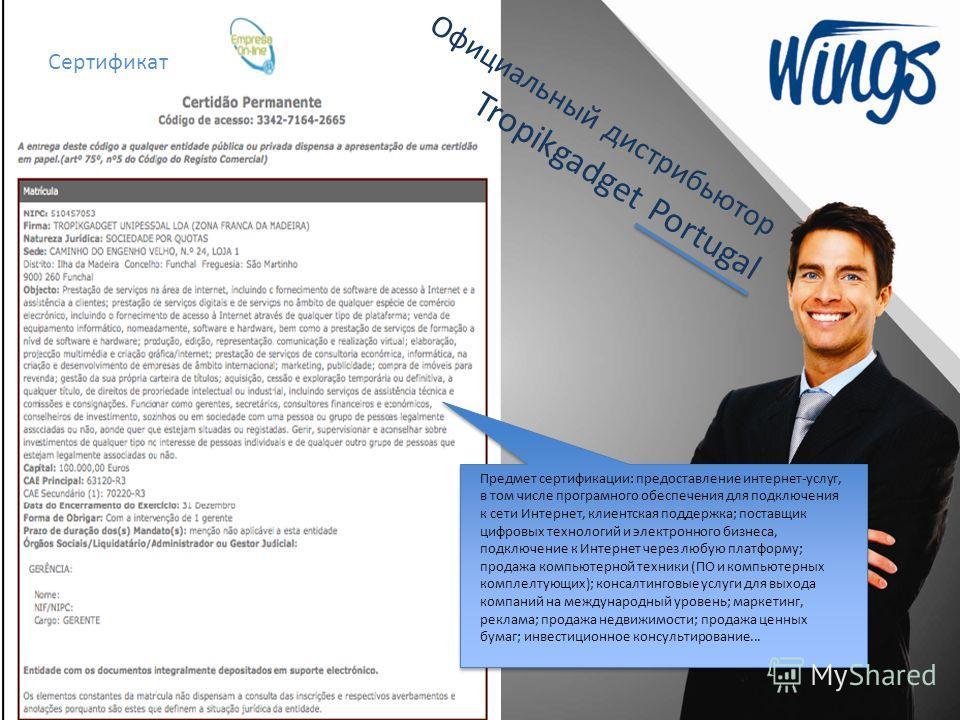 Официальный дистрибьютор Tropikgadget Portugal Сертификат Предмет сертификации: предоставление интернет-услуг, в том числе програмного обеспечения для подключения к сети Интернет, клиентская поддержка; поставщик цифровых технологий и электронного биз