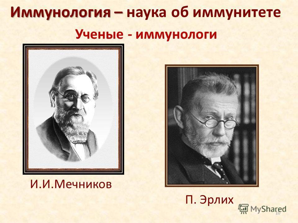 Иммунология – Иммунология – наука об иммунитете И.И.Мечников П. Эрлих Ученые - иммунологи 10