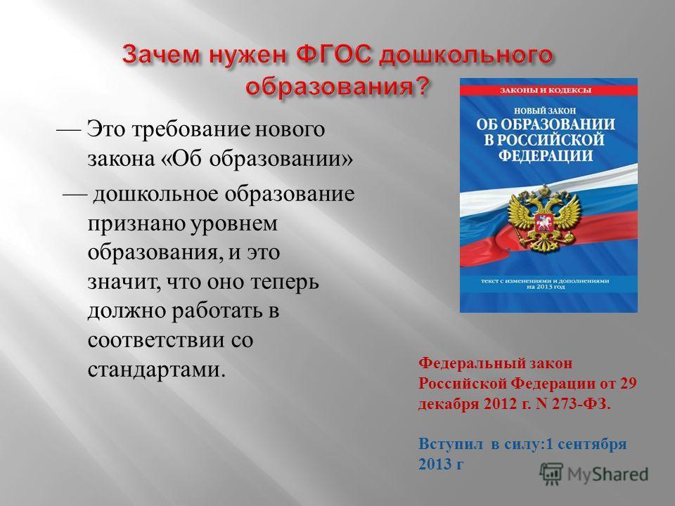 Это требование нового закона « Об образовании » дошкольное образование признано уровнем образования, и это значит, что оно теперь должно работать в соответствии со стандартами. Федеральный закон Российской Федерации от 29 декабря 2012 г. N 273- ФЗ. В