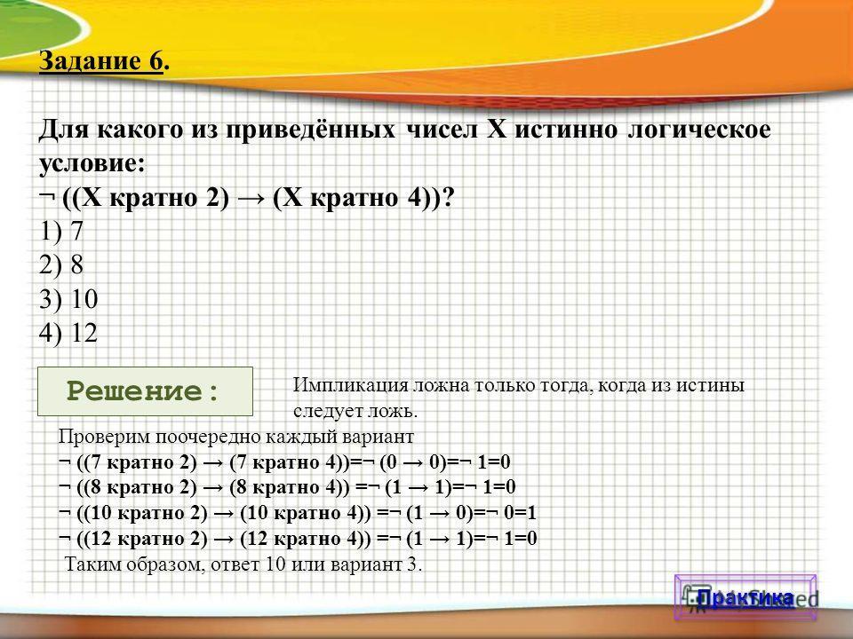Задание 6. Для какого из приведённых чисел X истинно логическое условие: ¬ ((X кратно 2) (X кратно 4))? 1) 7 2) 8 3) 10 4) 12 Импликация ложна только тогда, когда из истины следует ложь. Проверим поочередно каждый вариант ¬ ((7 кратно 2) (7 кратно 4)