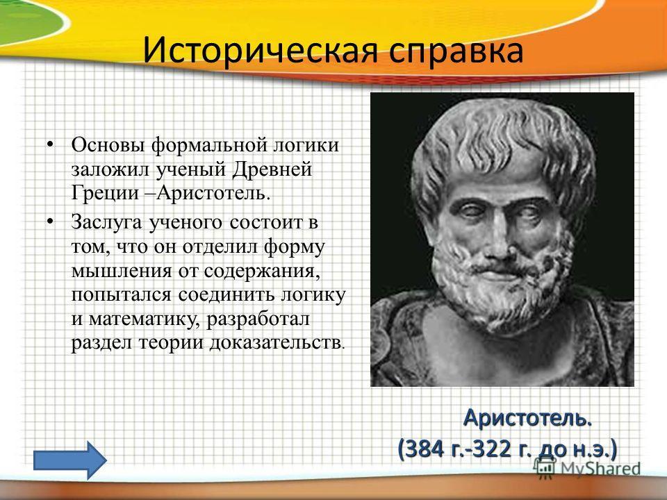 Историческая справка Основы формальной логики заложил ученый Древней Греции –Аристотель. Заслуга ученого состоит в том, что он отделил форму мышления от содержания, попытался соединить логику и математику, разработал раздел теории доказательств. Арис