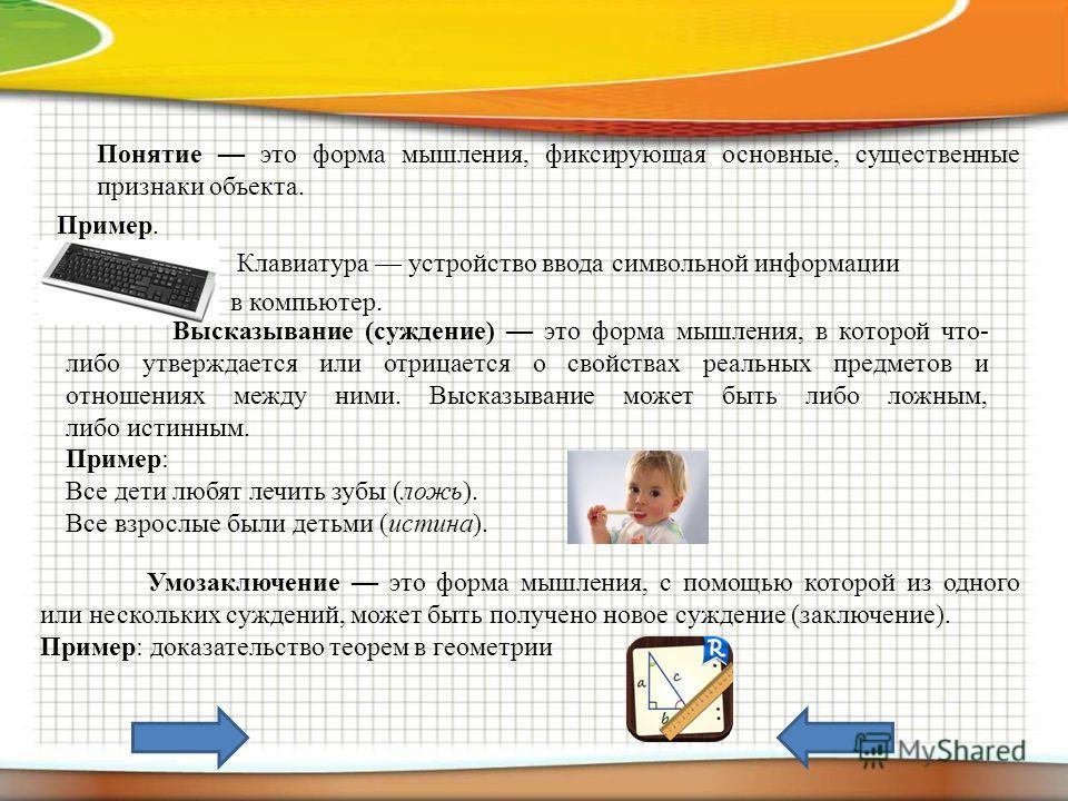 Понятие это форма мышления, фиксирующая основные, существенные признаки объекта. Пример. Клавиатура устройство ввода символьной информации в компьютер. Высказывание (суждение) это форма мышления, в которой что- либо утверждается или отрицается о свой