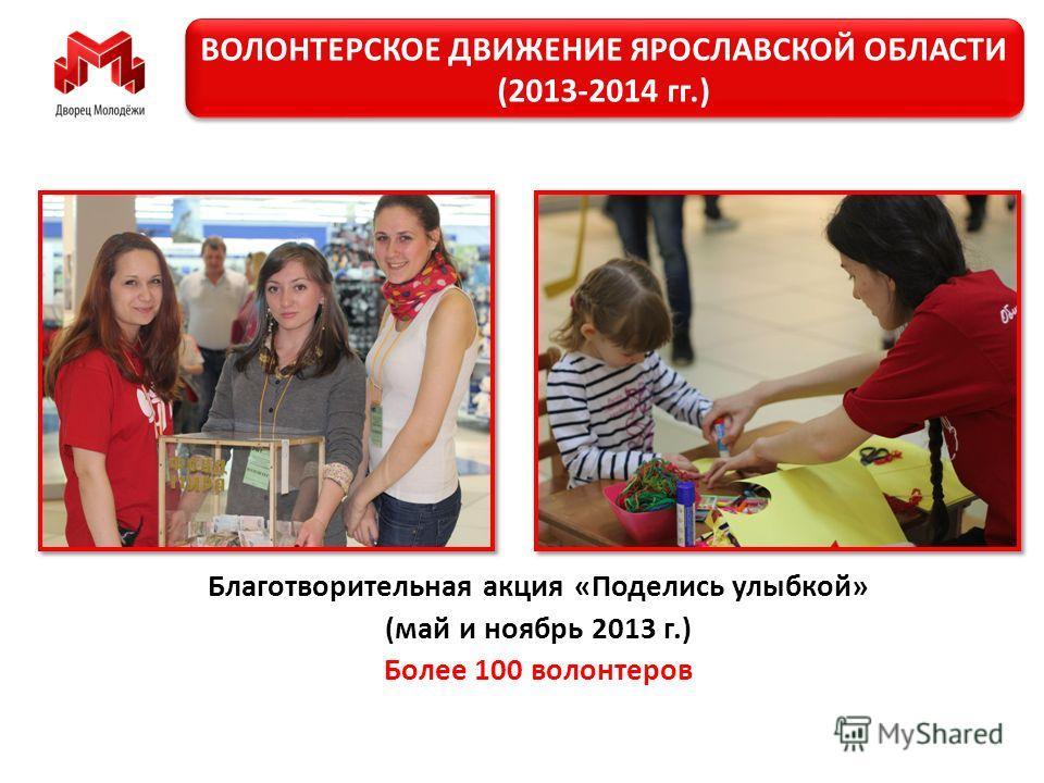 Благотворительная акция «Поделись улыбкой» (май и ноябрь 2013 г.) Более 100 волонтеров ВОЛОНТЕРСКОЕ ДВИЖЕНИЕ ЯРОСЛАВСКОЙ ОБЛАСТИ (2013-2014 гг.)