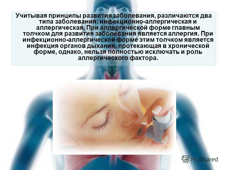 Учитывая принципы развития заболевания, различаются два типа заболевания: инфекционно-аллергическая и аллергическая. При аллергической форме главным толчком для развития заболевания является аллергия. При инфекционно-аллергической форме этим толчком