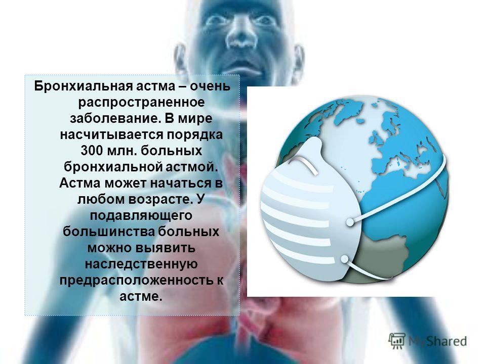 Бронхиальная астма – очень распространенное заболевание. В мире насчитывается порядка 300 млн. больных бронхиальной астмой. Астма может начаться в любом возрасте. У подавляющего большинства больных можно выявить наследственную предрасположенность к а