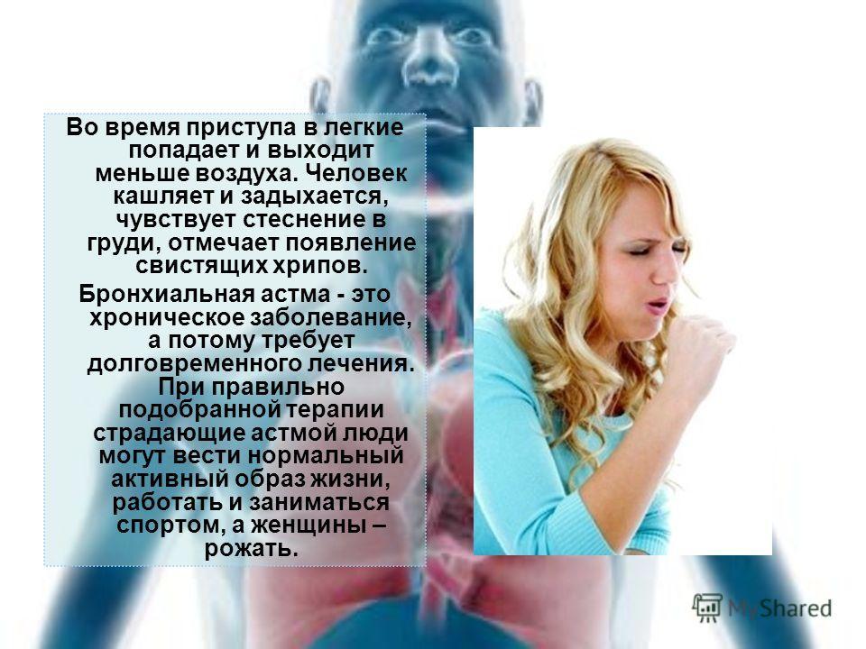 Во время приступа в легкие попадает и выходит меньше воздуха. Человек кашляет и задыхается, чувствует стеснение в груди, отмечает появление свистящих хрипов. Бронхиальная астма - это хроническое заболевание, а потому требует долговременного лечения.