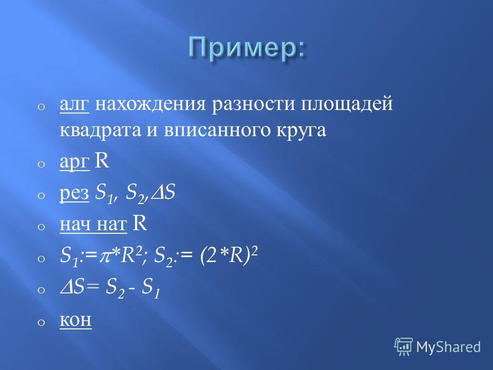 o алг нахождения разности площадей квадрата и вписанного круга o арг R o рез S 1, S 2, S o нач нат R o S 1 := *R 2 ; S 2 := (2*R) 2 o S= S 2 - S 1 o кон