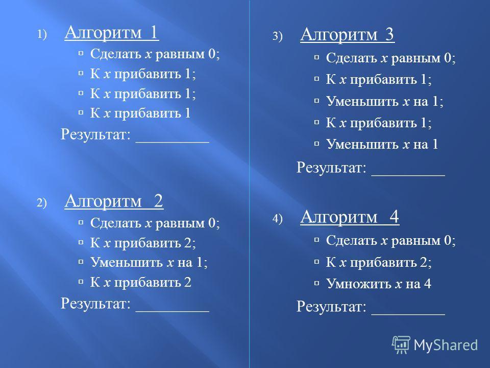 1) Алгоритм 1 Сделать х равным 0; К х прибавить 1; К х прибавить 1 Результат : _________ 2) Алгоритм 2 Сделать х равным 0; К х прибавить 2; Уменьшить х на 1; К х прибавить 2 Результат : _________ 3) Алгоритм 3 Сделать х равным 0; К х прибавить 1; Уме