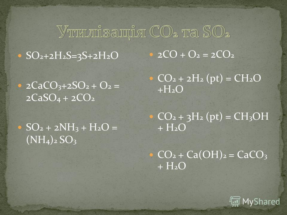 SO 2 +2H 2 S=3S+2H 2 O 2CaCO 3 +2SO 2 + O 2 = 2CaSO 4 + 2CO 2 SO 2 + 2NH 3 + H 2 O = (NH 4 ) 2 SO 3 2CO + O 2 = 2CO 2 CO 2 + 2H 2 (pt) = CH 2 O +H 2 O CO 2 + 3H 2 (pt) = CH 3 OH + H 2 O CO 2 + Ca(OH) 2 = CaCO 3 + H 2 O