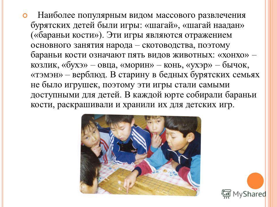 Наиболее популярным видом массового развлечения бурятских детей были игры: «шагай», «шагай наадан» («бараньи кости»). Эти игры являются отражением основного занятия народа – скотоводства, поэтому бараньи кости означают пять видов животных: «хонхо» –