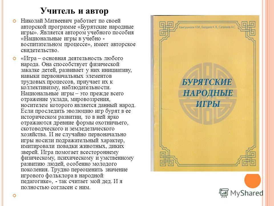 Учитель и автор Николай Матвеевич работает по своей авторской программе «Бурятские народные игры». Является автором учебного пособия «Национальные игры в учебно - воспитательном процессе», имеет авторское свидетельство. «Игра – основная деятельность