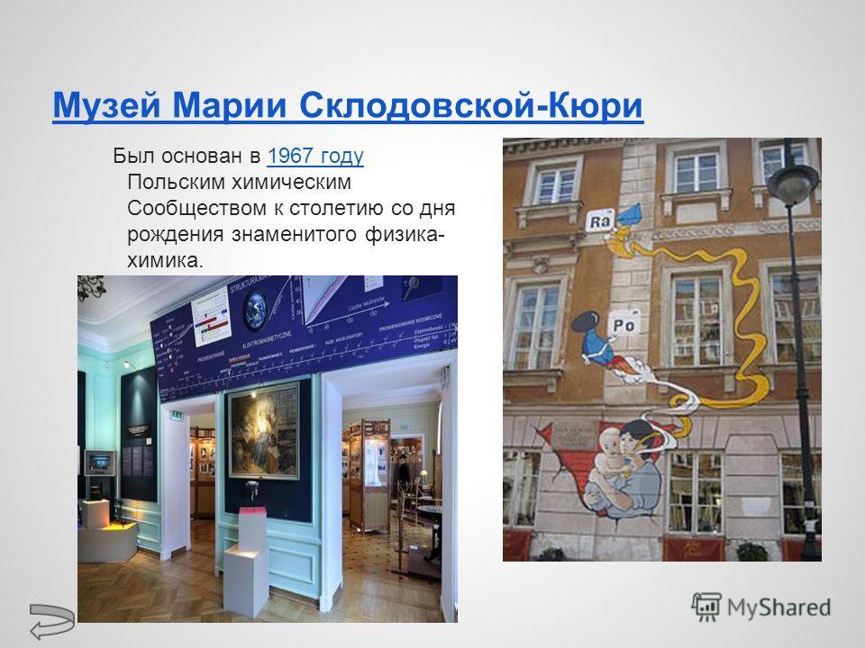 Музей Марии Склодовской-Кюри Был основан в 1967 году Польским химическим Сообществом к столетию со дня рождения знаменитого физика- химика.1967 году