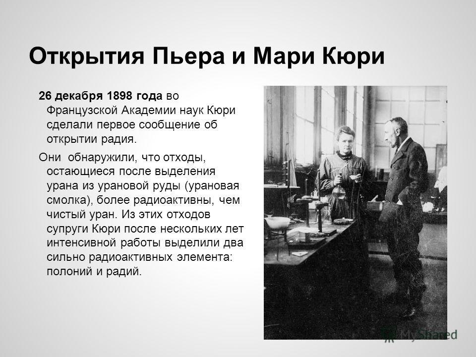 Открытия Пьера и Мари Кюри 26 декабря 1898 года во Французской Академии наук Кюри сделали первое сообщение об открытии радия. Они обнаружили, что отходы, остающиеся после выделения урана из урановой руды (урановая смолка), более радиоактивны, чем чис