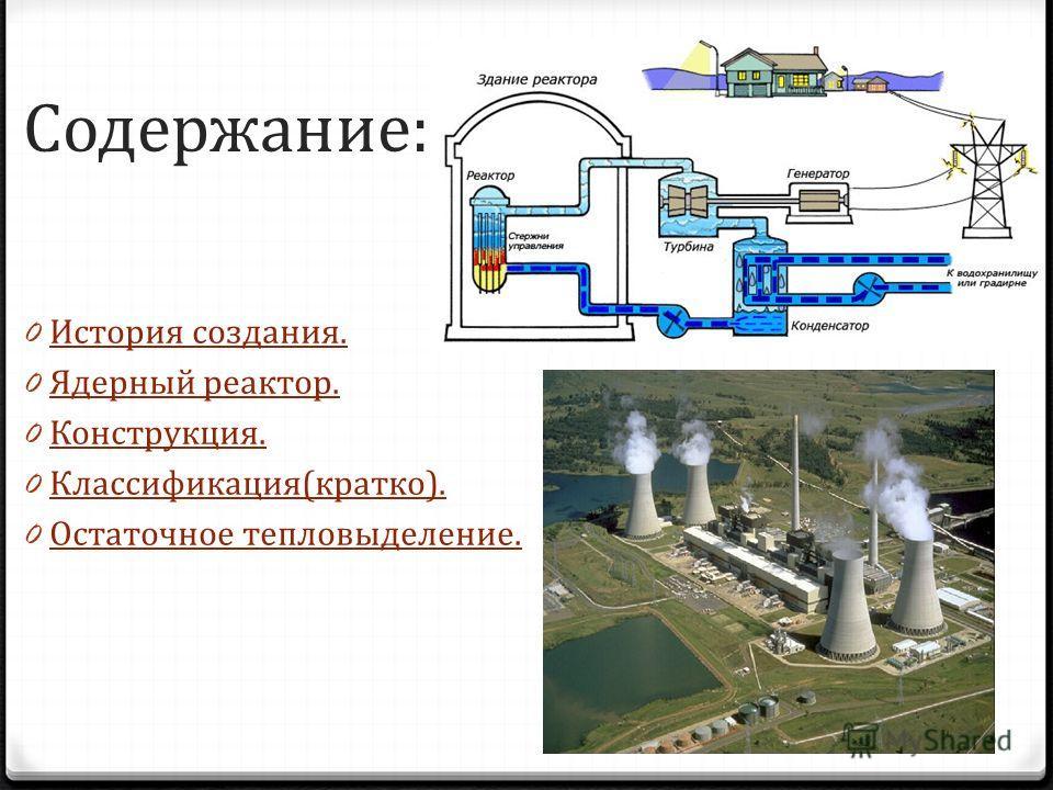 Содержание: 0 История создания. История создания. 0 Ядерный реактор. Ядерный реактор. 0 Конструкция. Конструкция. 0 Классификация(кратко). Классификация(кратко). 0 Остаточное тепловыделение. Остаточное тепловыделение.