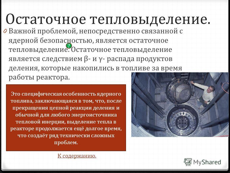 Остаточное тепловыделение. 0 Важной проблемой, непосредственно связанной с ядерной безопасностью, является остаточное тепловыделение. Остаточное тепловыделение является следствием β- и γ- распада продуктов деления, которые накопились в топливе за вре