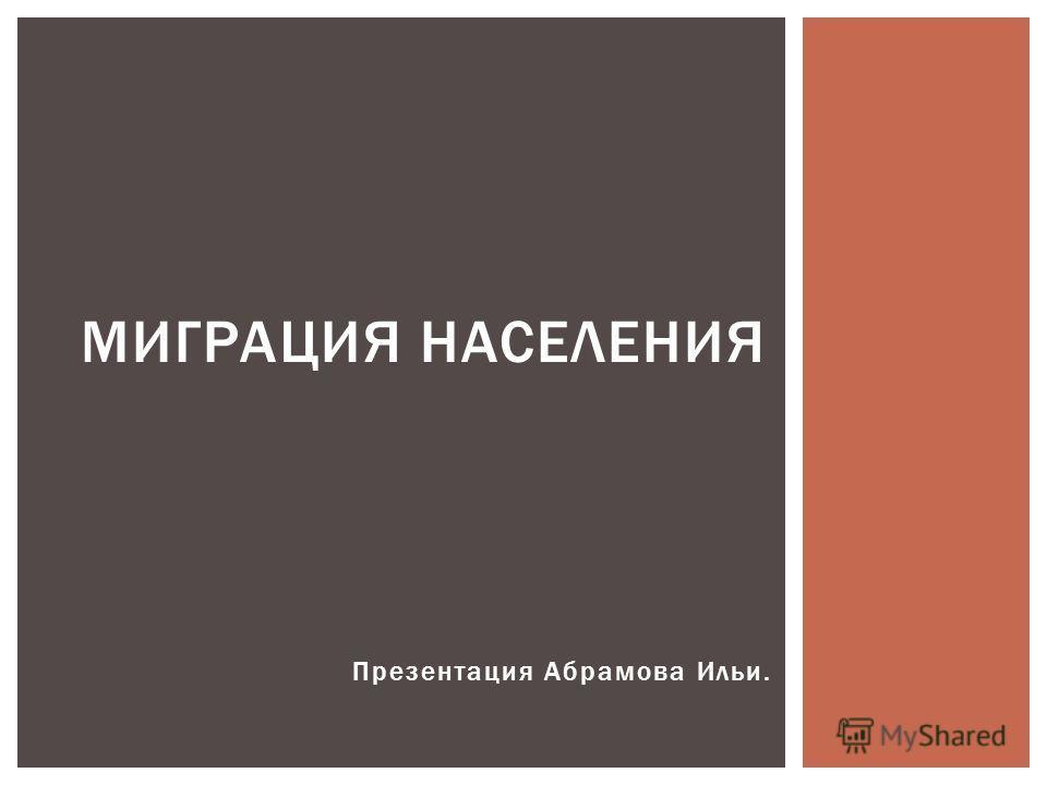 Презентация Абрамова Ильи. МИГРАЦИЯ НАСЕЛЕНИЯ