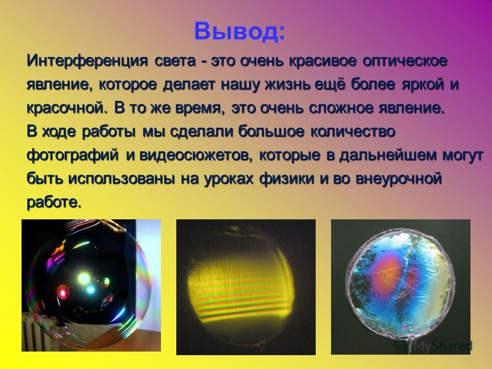 Вывод: Интерференция света - это очень красивое оптическое явление, которое делает нашу жизнь ещё более яркой и красочной. В то же время, это очень сложное явление. В ходе работы мы сделали большое количество фотографий и видеосюжетов, которые в даль