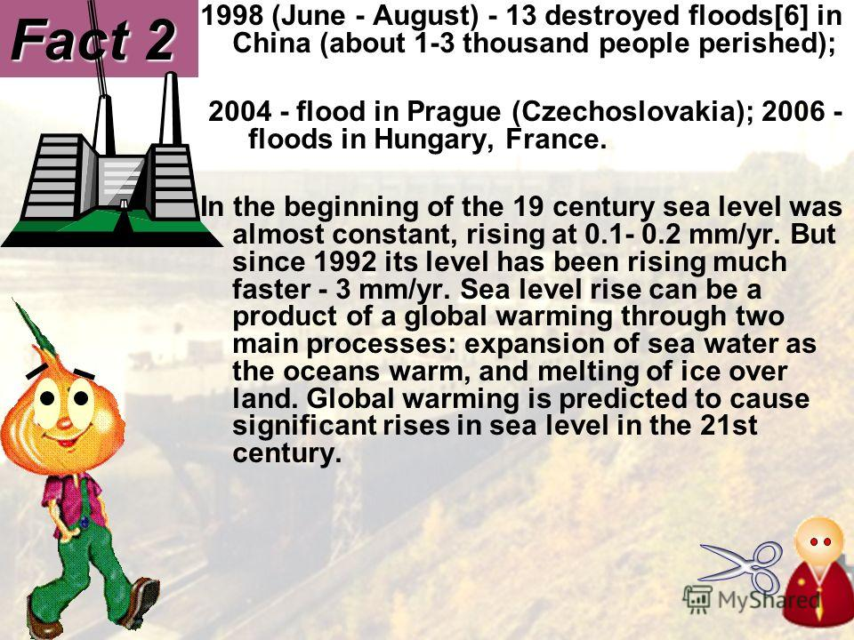 1998 (June - August) - 13 destroyed floods[6] in China (about 1-3 thousand people perished); 2004 - flood in Prague (Czechoslovakia); 2006 - floods in Hungary, France. In the beginning of the 19 century sea level was almost constant, rising at 0.1- 0