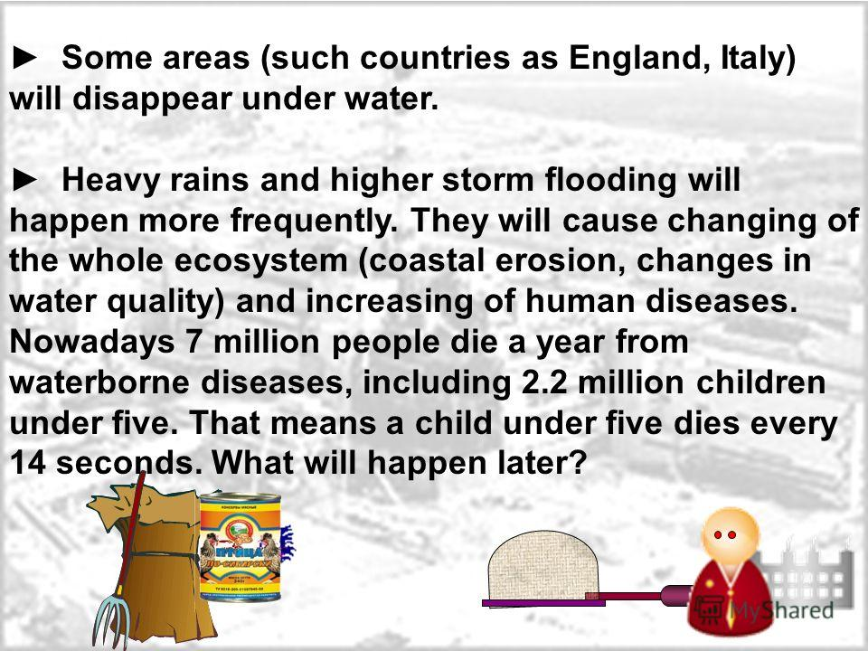 Some areas (such countries as England, Italy) will disappear under water. Heavy rains and higher storm flooding will happen more frequently. They will cause changing of the whole ecosystem (coastal erosion, changes in water quality) and increasing of