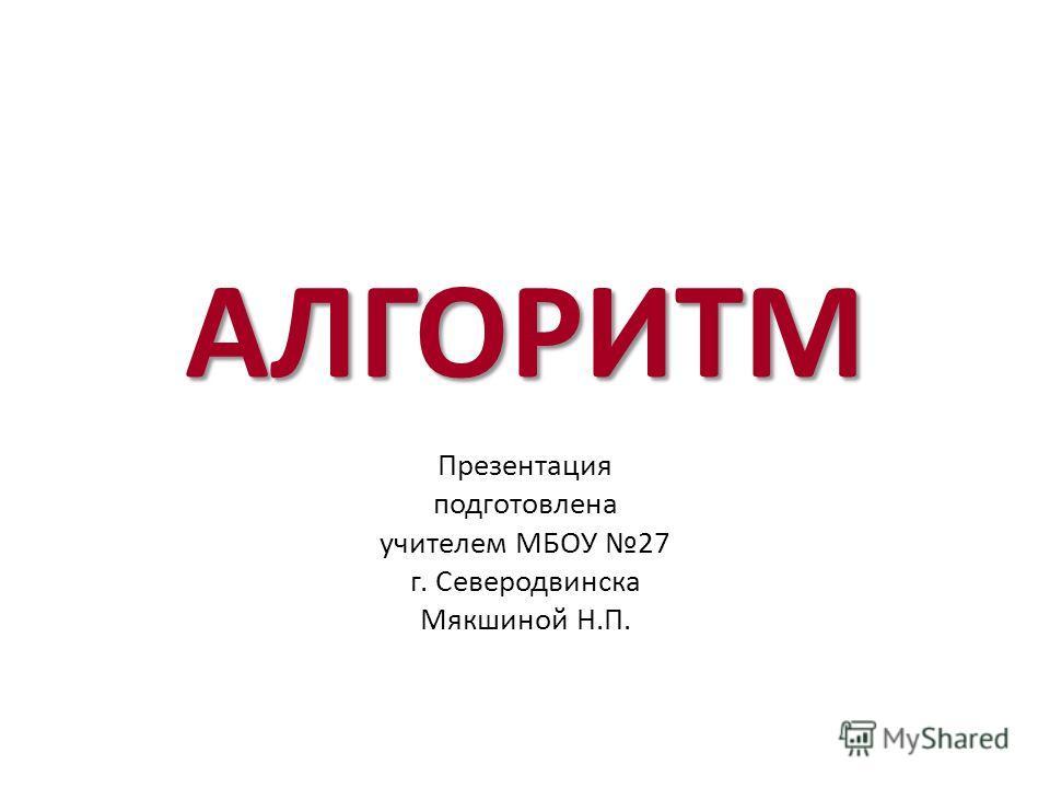 АЛГОРИТМ Презентация подготовлена учителем МБОУ 27 г. Северодвинска Мякшиной Н.П.