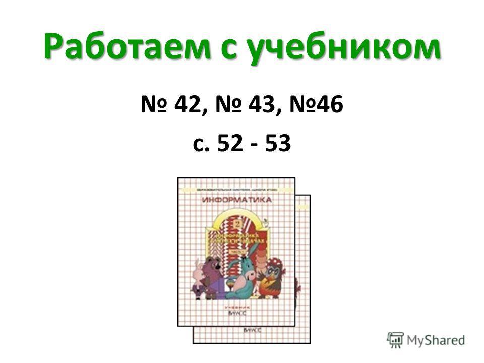 Работаем с учебником 42, 43, 46 с. 52 - 53