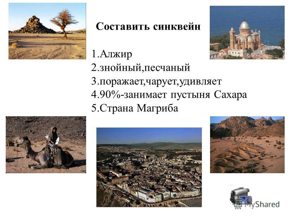 Составить синквейн 1.Алжир 2.знойный,песчаный 3.поражает,чарует,удивляет 4.90%-занимает пустыня Сахара 5.Страна Магриба