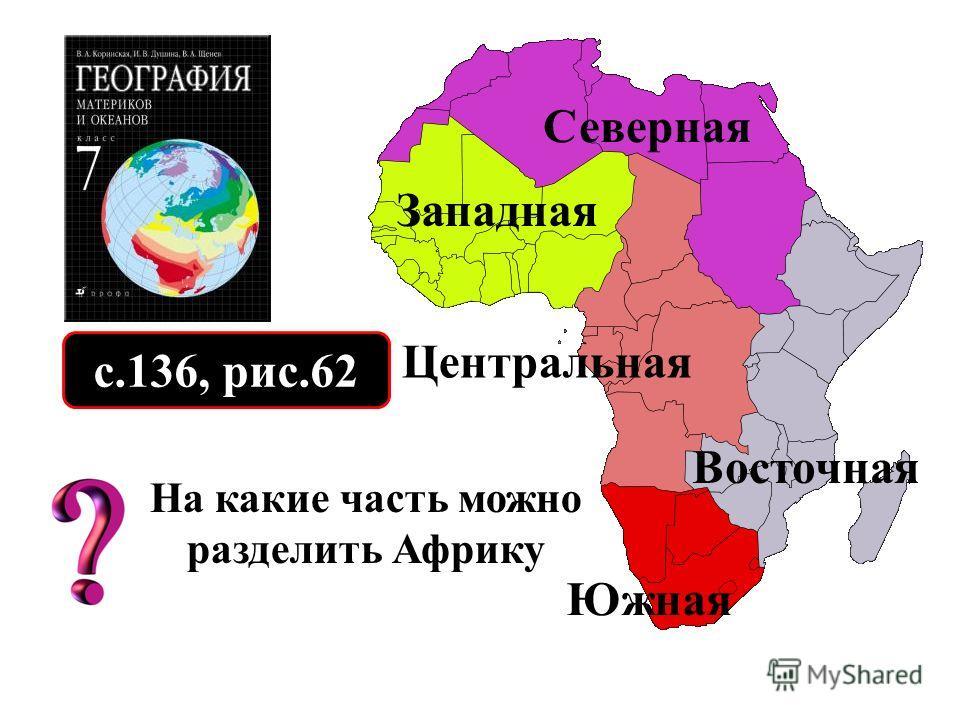 с.136, рис.62 На какие часть можно разделить Африку Северная Западная Центральная Восточная Южная