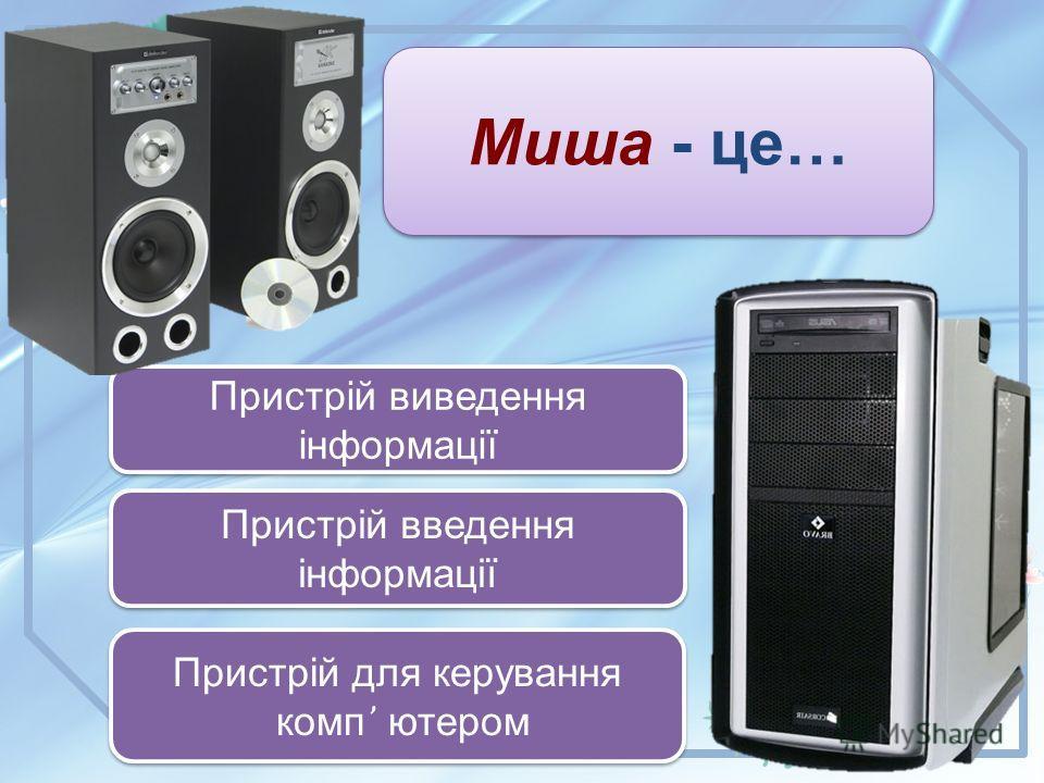 Миша - це… Пристрій введення інформації Пристрій введення інформації Пристрій виведення інформації Пристрій виведення інформації Пристрій для керування комп ҆҆ ютером Пристрій для керування комп ҆҆ ютером