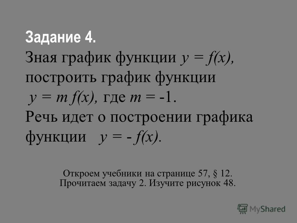 Задание 4. Зная график функции у = f(х), построить график функции у = m f(х), где m = -1. Речь идет о построении графика функции у = - f(х). Откроем учебники на странице 57, § 12. Прочитаем задачу 2. Изучите рисунок 48.