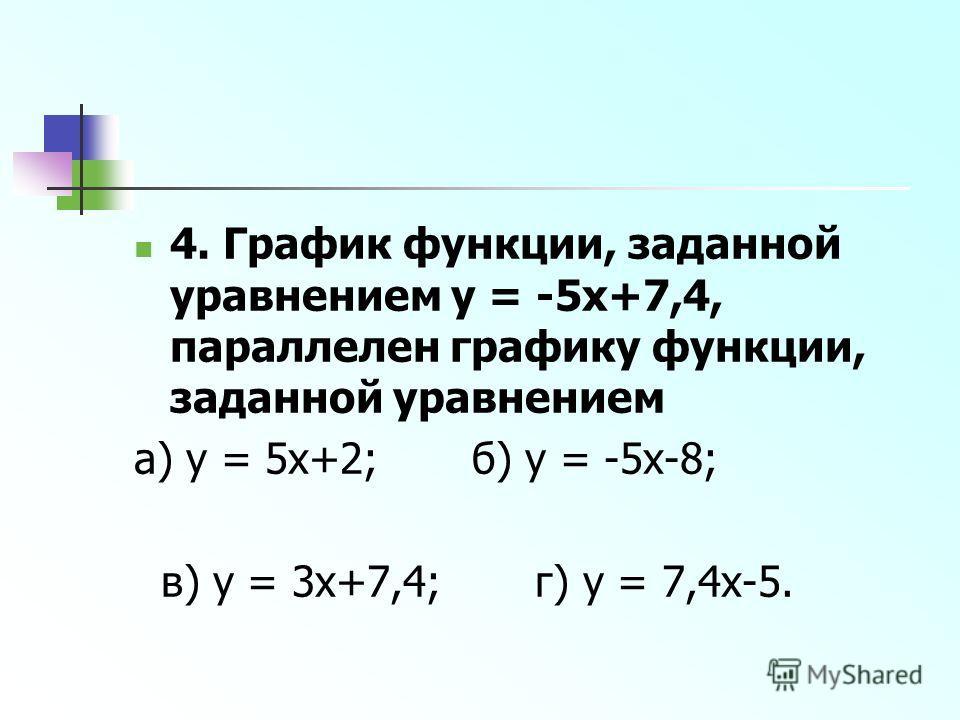 4. График функции, заданной уравнением y = -5x+7,4, параллелен графику функции, заданной уравнением а) y = 5x+2; б) y = -5x-8; в) y = 3x+7,4; г) y = 7,4x-5.