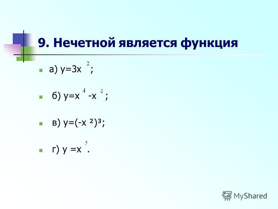 9. Нечетной является функция а) y=3x ; б) y=x -x ; в) y=(-x ²)³; г) y =x.