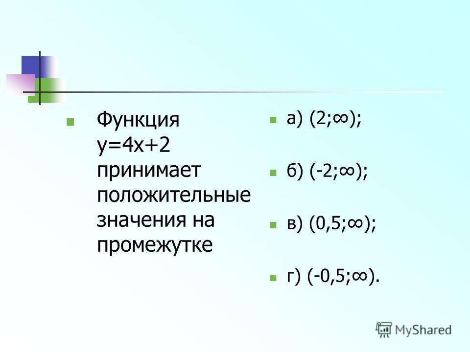 Функция y=4x+2 принимает положительные значения на промежутке а) (2;); б) (-2;); в) (0,5;); г) (-0,5;).