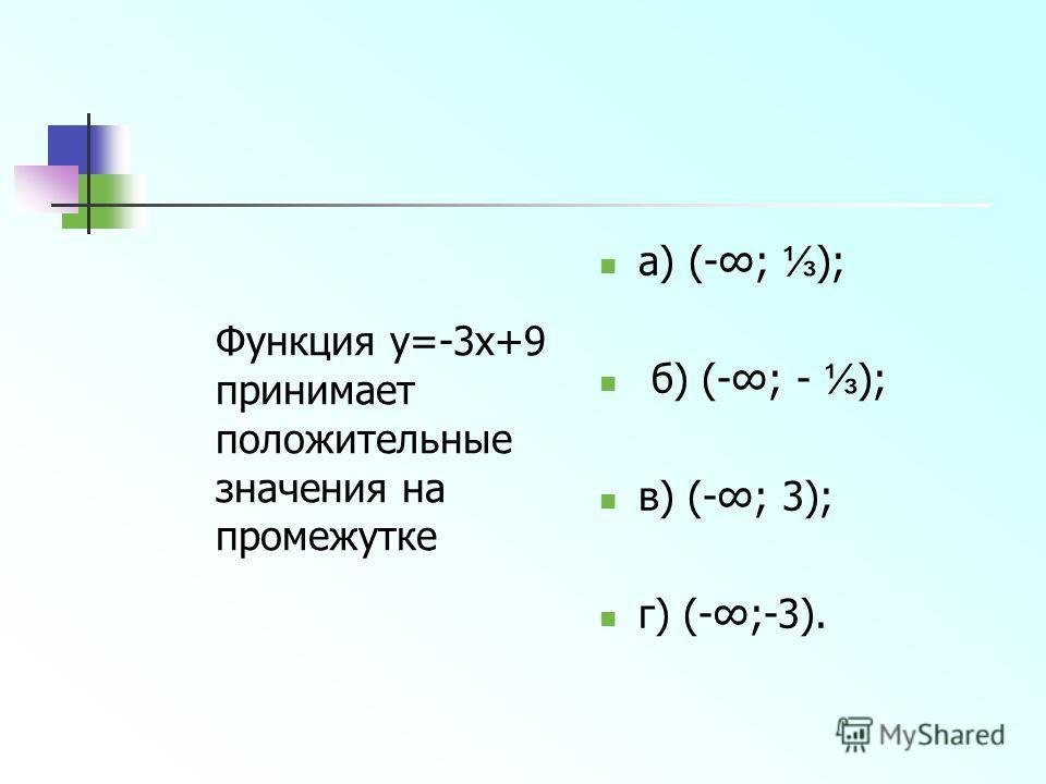 Функция y=-3x+9 принимает положительные значения на промежутке а) (-; ); б) (-; - ); в) (-; 3); г) (-;-3).