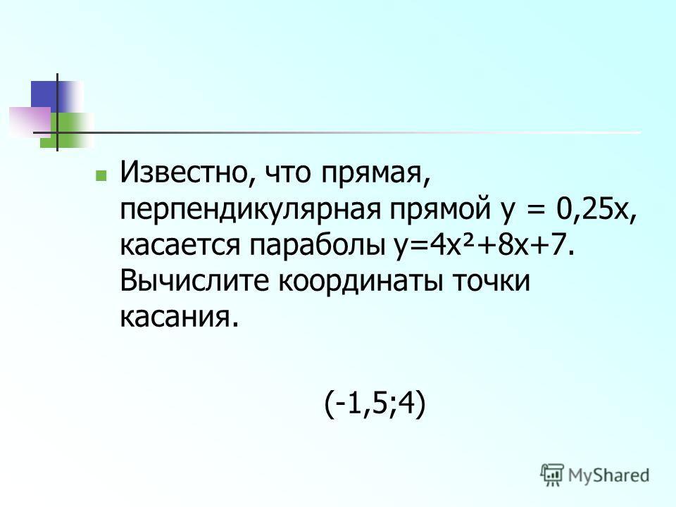 Известно, что прямая, перпендикулярная прямой y = 0,25x, касается параболы y=4x²+8x+7. Вычислите координаты точки касания. (-1,5;4)