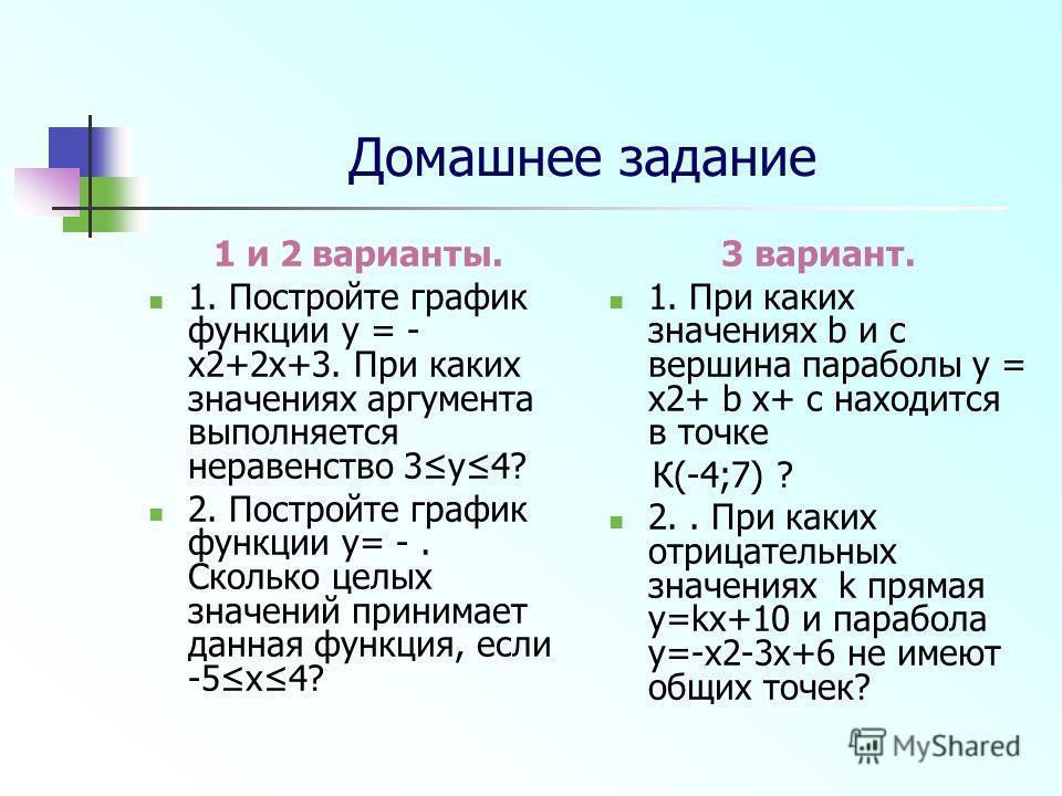 Домашнее задание 1 и 2 варианты. 1. Постройте график функции y = - x2+2x+3. При каких значениях аргумента выполняется неравенство 3y4? 2. Постройте график функции y= -. Сколько целых значений принимает данная функция, если -5х4? 3 вариант. 1. При как