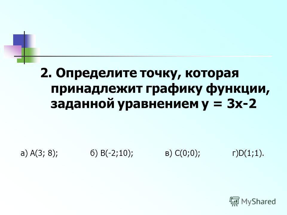 2. Определите точку, которая принадлежит графику функции, заданной уравнением y = 3x-2 а) А(3; 8); б) В(-2;10); в) С(0;0); г)D(1;1).