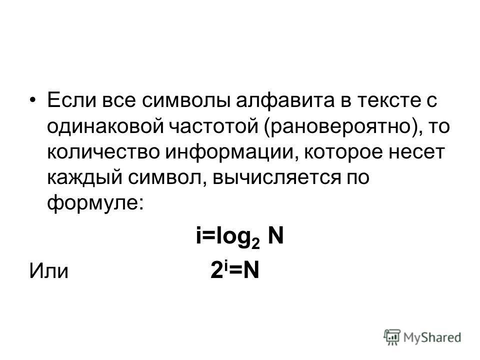 Если все символы алфавита в тексте с одинаковой частотой (рановероятно), то количество информации, которое несет каждый символ, вычисляется по формуле: i=log 2 N Или 2 i =N