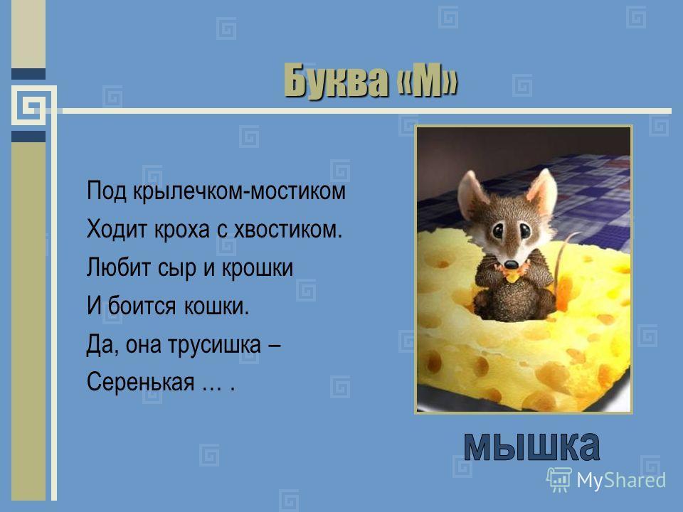 Буква «М» Под крылечком-мостиком Ходит кроха с хвостиком. Любит сыр и крошки И боится кошки. Да, она трусишка – Серенькая ….