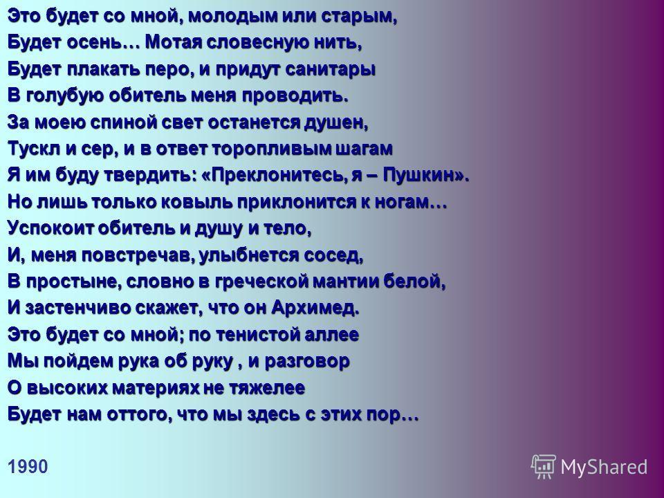 Это будет со мной, молодым или старым, Будет осень… Мотая словесную нить, Будет плакать перо, и придут санитары В голубую обитель меня проводить. За моею спиной свет останется душен, Тускл и сер, и в ответ торопливым шагам Я им буду твердить: «Прекло