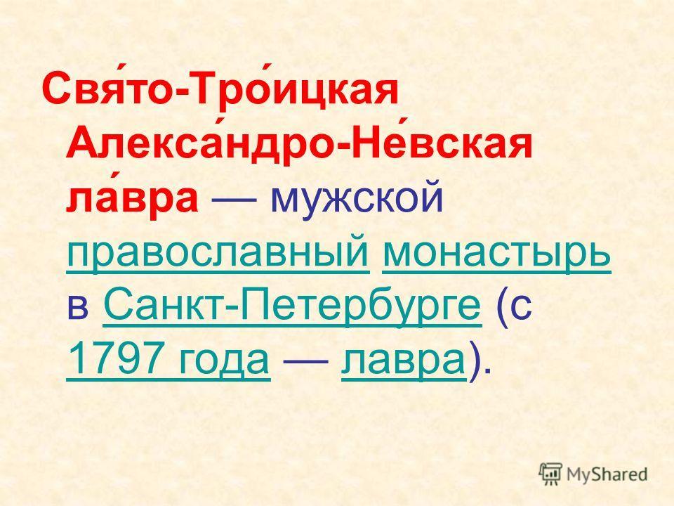 Свя́то-Тро́ицкая Алекса́ндро-Не́вская ла́вра мужской православный монастырь в Санкт-Петербурге (с 1797 года лавра). православныймонастырьСанкт-Петербурге 1797 годалавра
